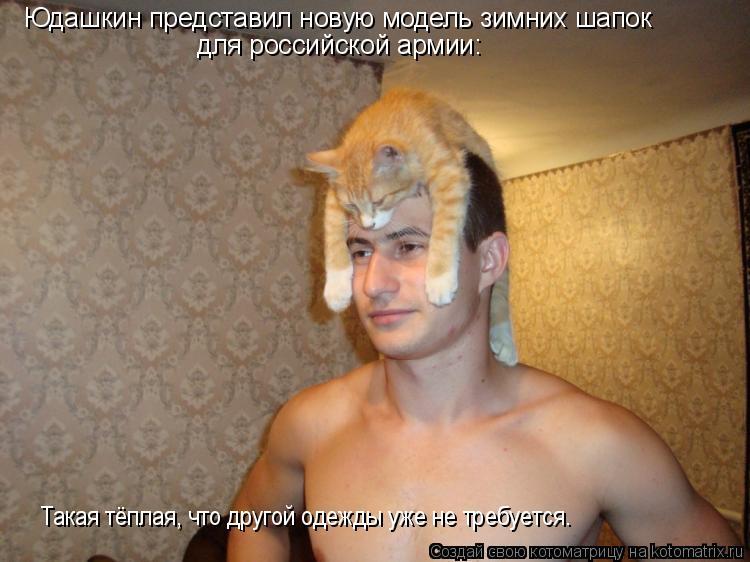Котоматрица: Юдашкин представил новую модель зимних шапок для российской армии: Такая тёплая, что другой одежды уже не требуется.
