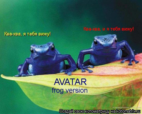 Котоматрица: Ква-ква, я тебя вижу! Ква-ква, и я тебя вижу! AVATAR frog version