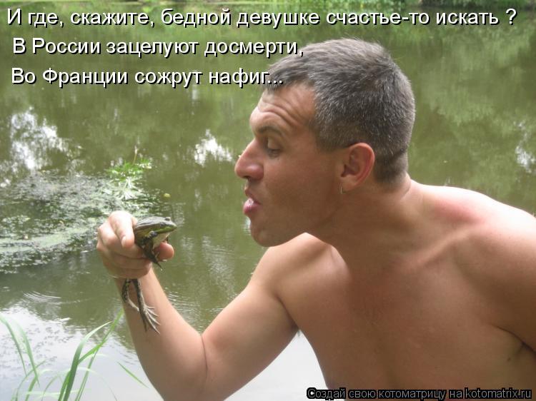 Котоматрица: И где, скажите, бедной девушке счастье-то искать ? В России зацелуют досмерти, Во Франции сожрут нафиг...