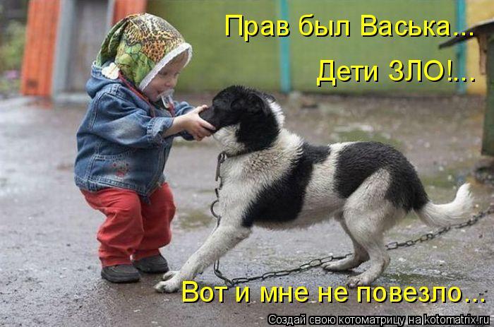 Котоматрица: Прав был Васька... Дети ЗЛО!... Вот и мне не повезло...