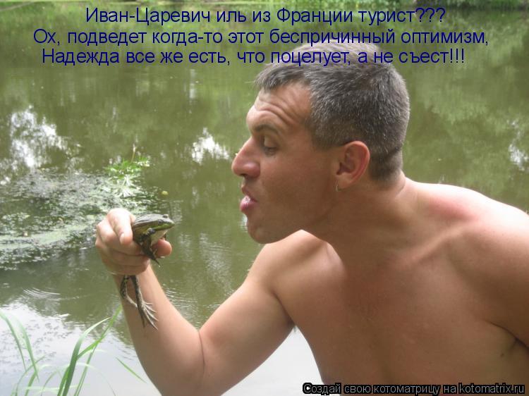 Котоматрица: Иван-Царевич иль из Франции турист??? Ох, подведет когда-то этот беспричинный оптимизм,  Надежда все же есть, что поцелует, а не съест!!!