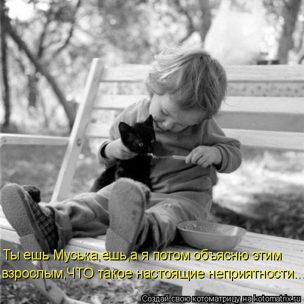 Котоматрица: Ты ешь Муська,ешь,а я потом объясню этим  взрослым,ЧТО такое настоящие неприятности...