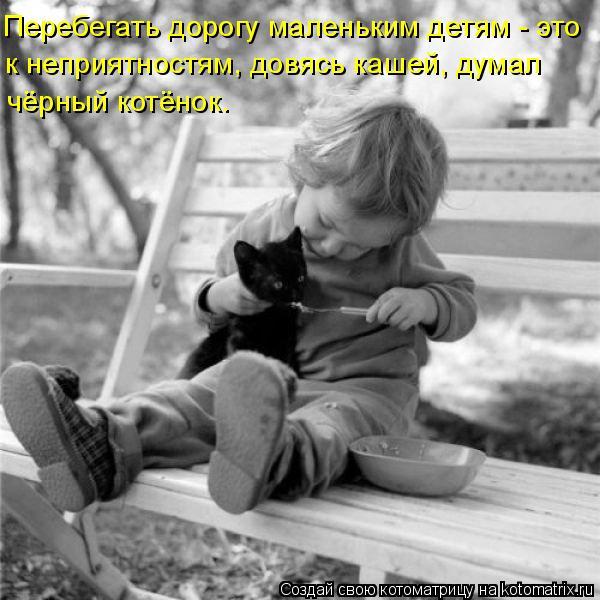 Котоматрица: Перебегать дорогу маленьким детям - это к неприятностям, довясь кашей, думал чёрный котёнок.