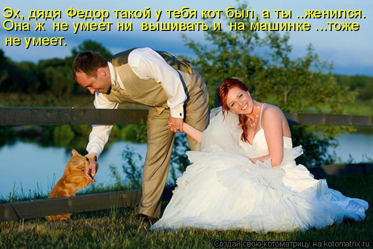 Котоматрица - Эх, дядя Федор такой у тебя кот был, а ты ..женился. Она ж  не умеет н