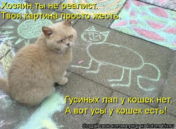Котоматрица - Хозяин,ты не реалист. Твоя картина просто жесть. Гусиных лап у кошек н