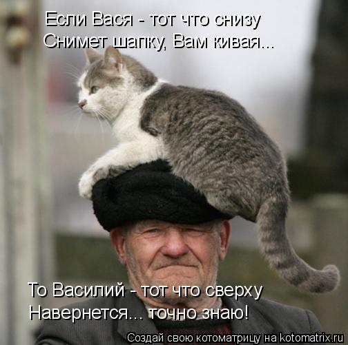 Котоматрица: Если Вася - тот что снизу Снимет шапку, Вам кивая... То Василий - тот что сверху Навернется... точно знаю!
