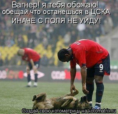 Котоматрица: Вагнер! я тебя обожаю! обещай,что останешься в ЦСКА ИНАЧЕ С ПОЛЯ НЕ УЙДУ!