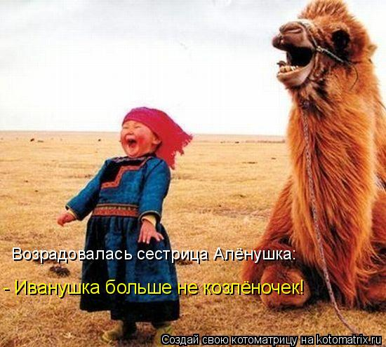 Котоматрица - Возрадовалась сестрица Алёнушка: - Иванушка больше не козлёночек!