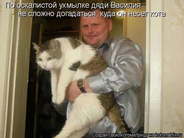 Котоматрица: По оскалистой ухмылке дяди Василия не сложно догадаться, куда он несет кота