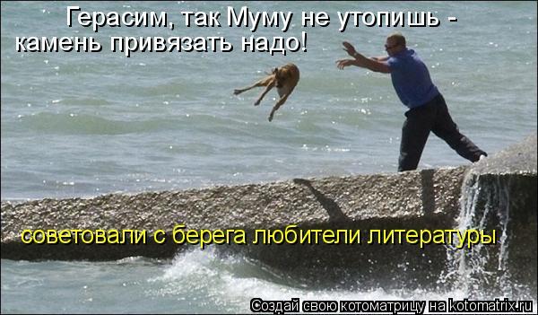 Котоматрица: Герасим, так Муму не утопишь - камень привязать надо! советовали с берега любители литературы
