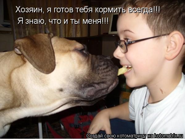 Котоматрица: Хозяин, я готов тебя кормить всегда!!! Я знаю, что и ты меня!!!