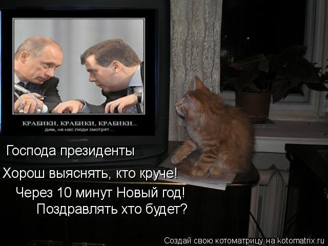 Котоматрица: Господа президенты Хорош выяснять, кто круче! Через 10 минут Новый год! Поздравлять хто будет?