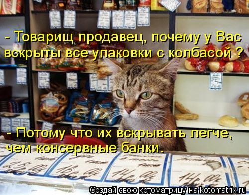 Котоматрица: - Товарищ продавец, почему у Вас  вскрыты все упаковки с колбасой ? - Потому что их вскрывать легче, чем консервные банки.