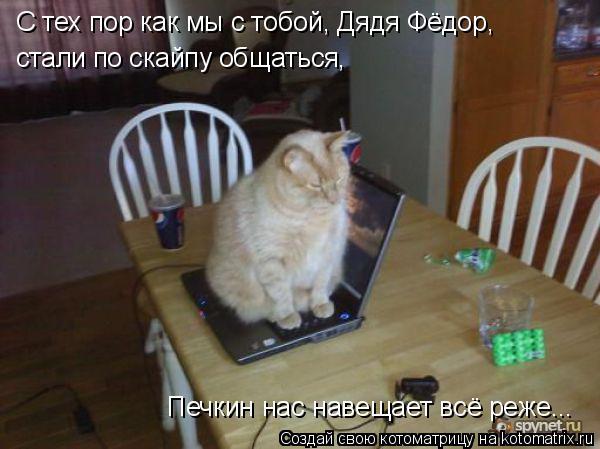 Котоматрица: С тех пор как мы с тобой, Дядя Фёдор,  стали по скайпу общаться,  Печкин нас навещает всё реже...