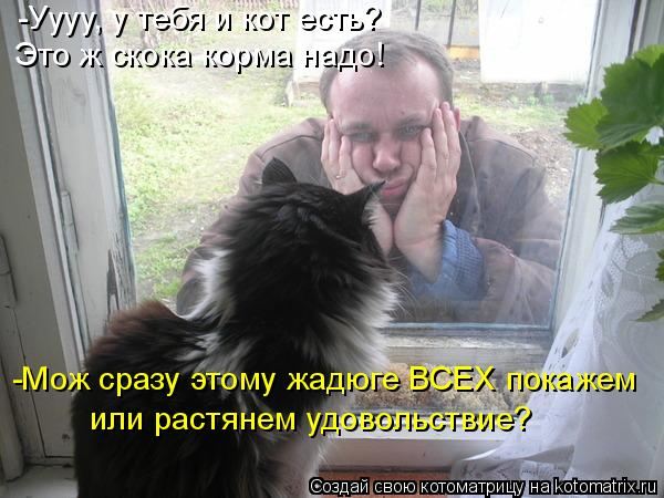 Котоматрица - -Уууу, у тебя и кот есть? Это ж скока корма надо! -Мож сразу этому жад