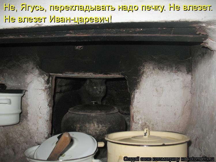 Котоматрица - Не, Ягусь, перекладывать надо печку. Не влезет. Не влезет Иван-царевич
