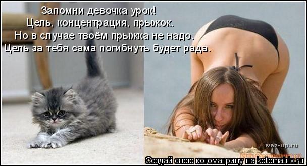 Котоматрица: Запомни девочка урок! Цель, концентрация, прыжок. Но в случае твоём прыжка не надо. Цель за тебя сама погибнуть будет рада.