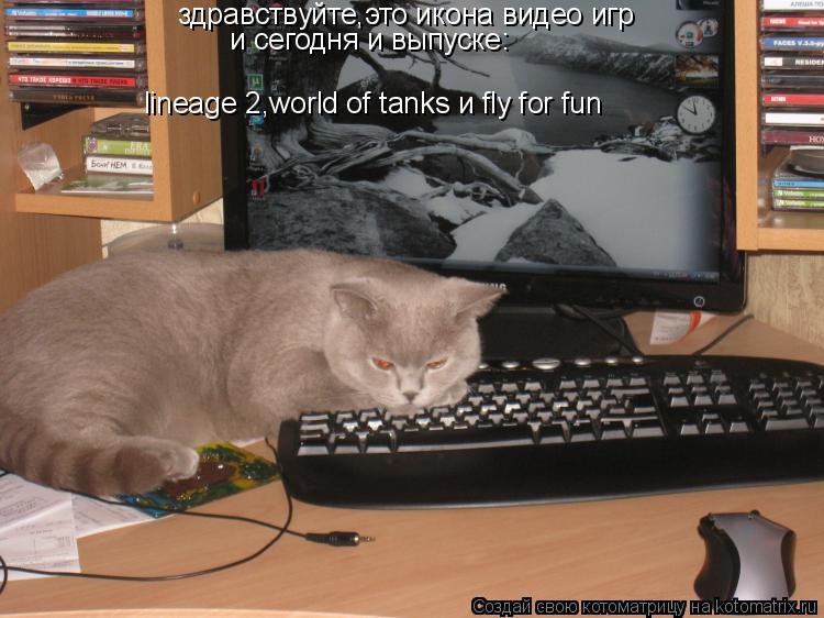 Котоматрица: здравствуйте,это икона видео игр и сегодня и выпуске: lineage 2,world of tanks и fly for fun