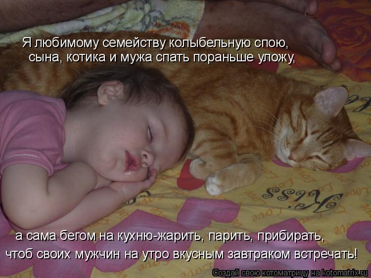 Котоматрица: сына, котика и мужа спать пораньше уложу, Я любимому семейству колыбельную спою, а сама бегом на кухню-жарить, парить, прибирать, чтоб своих