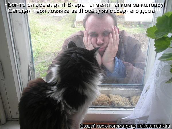 Котоматрица: -Бог-то он все видит! Вчера ты меня тапком за колбасу! Сегодня тебя хозяйка за Люську из соседнего дома!!!