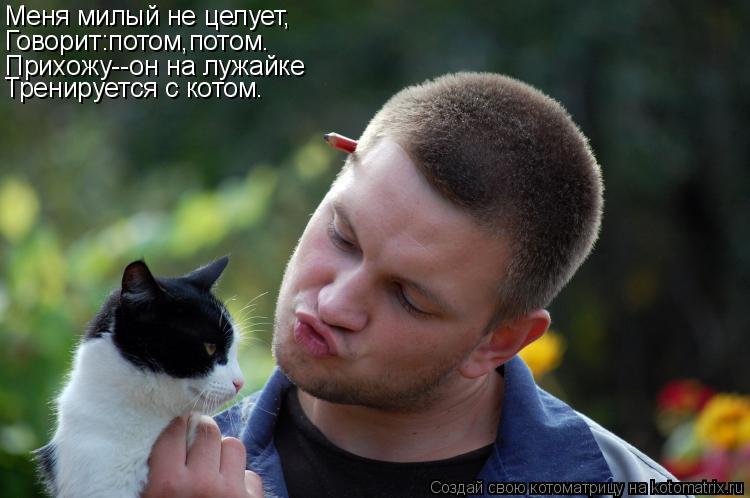 Котоматрица: Меня милый не целует, Говорит:потом,потом. Прихожу--он на лужайке Тренируется с котом.