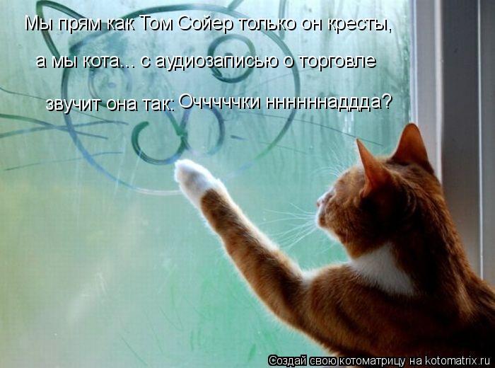 Котоматрица: Мы прям как Том Сойер только он кресты, а мы кота... с аудиозаписью о торговле звучит она так: Очччччки ннннннаддда?