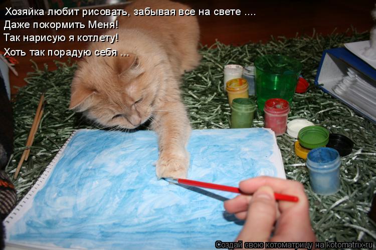 Котоматрица: Хозяйка любит рисовать, забывая все на свете .... Даже покормить Меня! Так нарисую я котлету! Хоть так порадую себя ...
