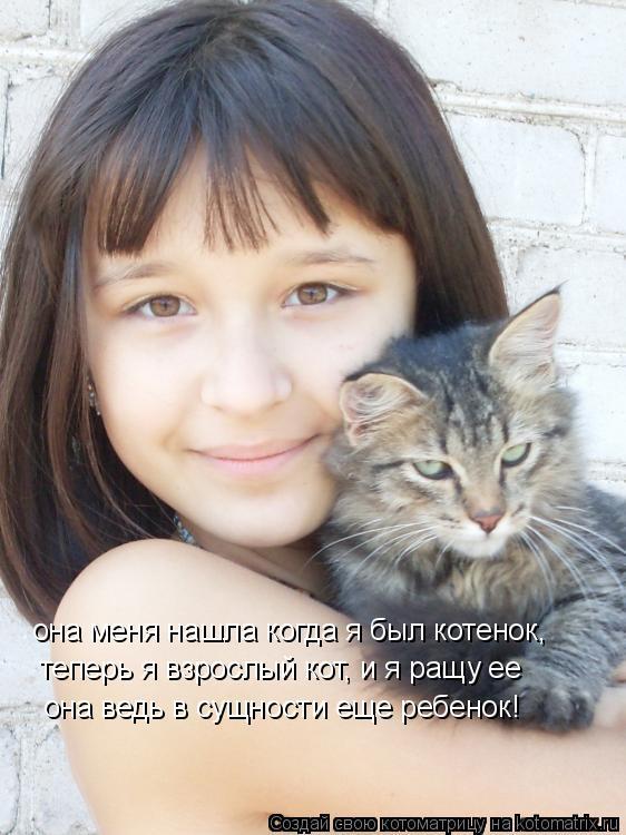 Котоматрица: теперь я взрослый кот, и я ращу ее она ведь в сущности еще ребенок! она меня нашла когда я был котенок,