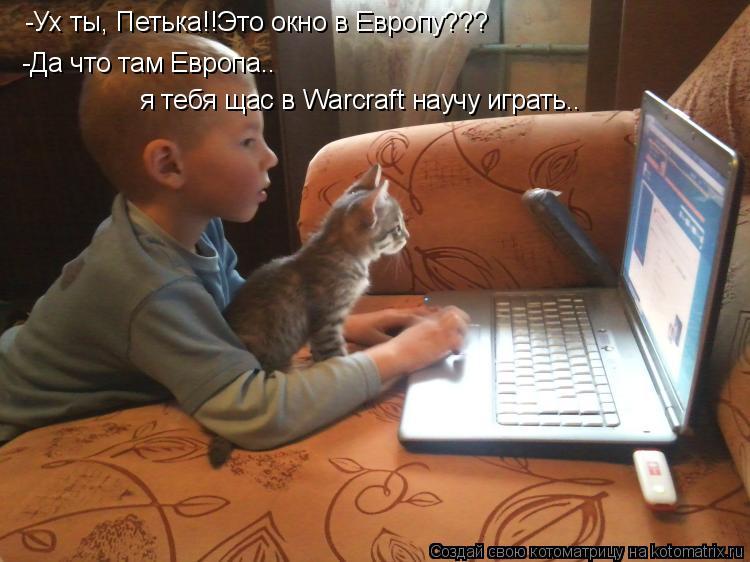 Котоматрица: -Ух ты, Петька!!Это окно в Европу??? -Да что там Европа.. я тебя щас в Warcraft научу играть..