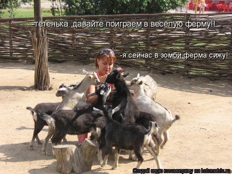 Котоматрица: -тётенька ,давайте поиграем в весёлую ферму!! -я сейчас в зомби ферма сижу!