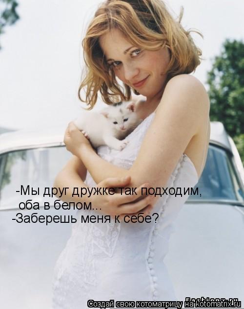 Котоматрица: -Мы друг дружке так подходим, оба в белом... -Заберешь меня к себе?