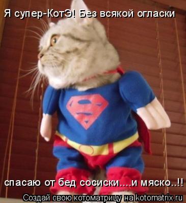 Котоматрица: Я супер-КотЭ! Без всякой огласки  спасаю от бед сосиски....и мяско..!!