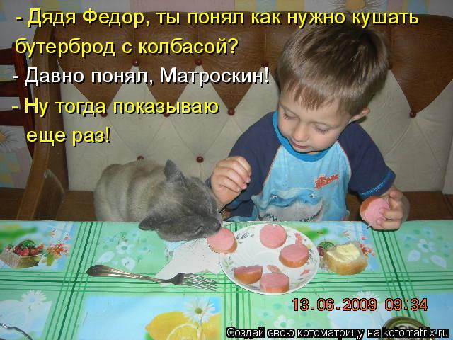 Котоматрица: - Дядя Федор, ты понял как нужно кушать   бутерброд с колбасой? - Давно понял, Матроскин! - Ну тогда показываю еще раз!