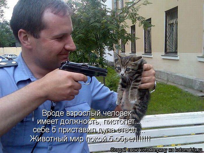 Котоматрица: Вроде взрослый человек имеет должность, пистолет... себе б приставил дула ствол.... Животный мир покой б обрел!!!!!!