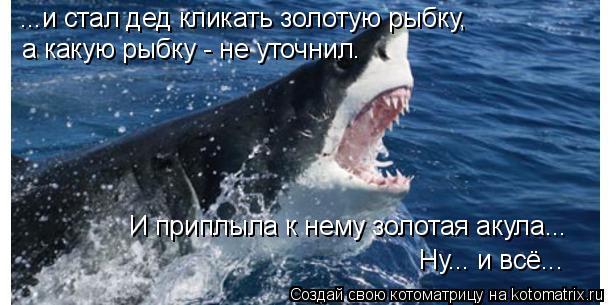 Котоматрица: ...и стал дед кликать золотую рыбку, И приплыла к нему золотая акула... Ну... и всё... а какую рыбку - не уточнил.