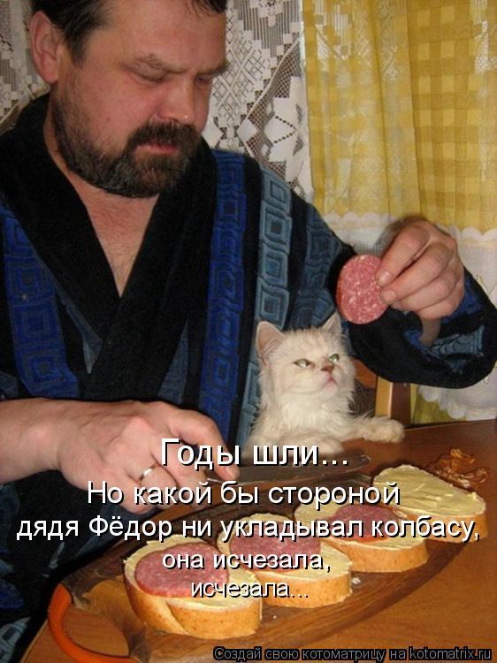 Котоматрица: Годы шли... Но какой бы стороной  дядя Фёдор ни укладывал колбасу, она исчезала, исчезала...