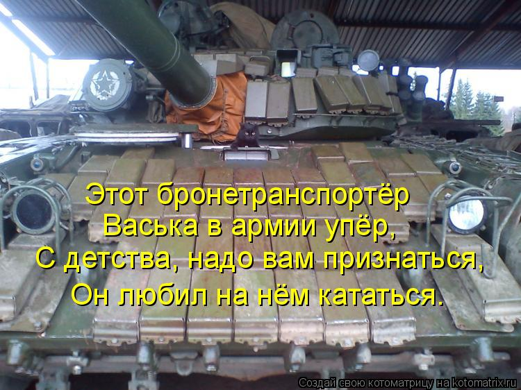 Котоматрица: Этот бронетранспортёр Васька в армии упёр, С детства, надо вам признаться, Он любил на нём кататься.