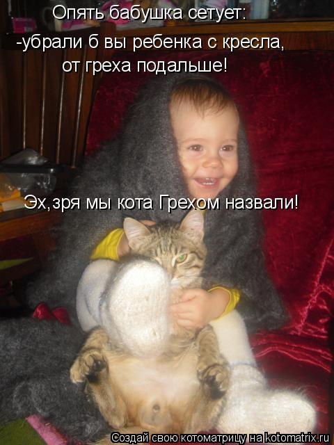 Котоматрица: Опять бабушка сетует: -убрали б вы ребенка с кресла, от греха подальше! Эх,зря мы кота Грехом назвали!