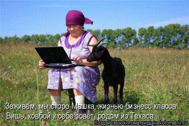 Котоматрица: Вишь, ковбой к себе зовёт, родом из Техаса...   Заживём, мы скоро Машка, жизнью бизнесс класса!