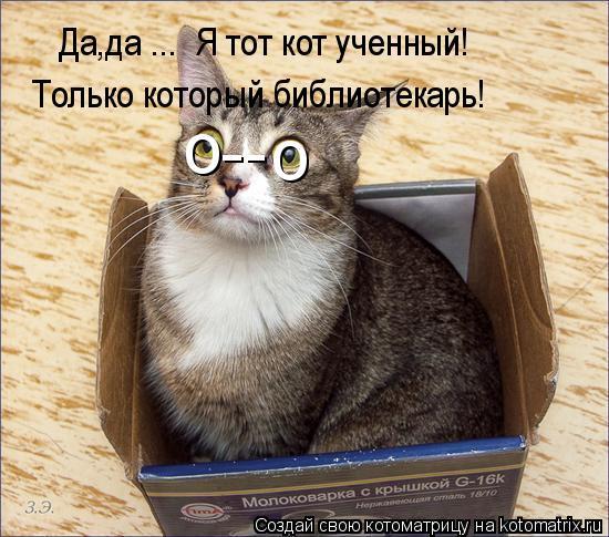 Котоматрица: о о -- Да,да ...  Я тот кот ученный! Только который библиотекарь!