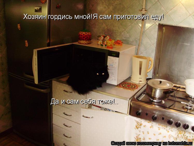 Котоматрица: Хозяин гордись мной!Я сам приготовил еду! Да и сам себя тоже!..