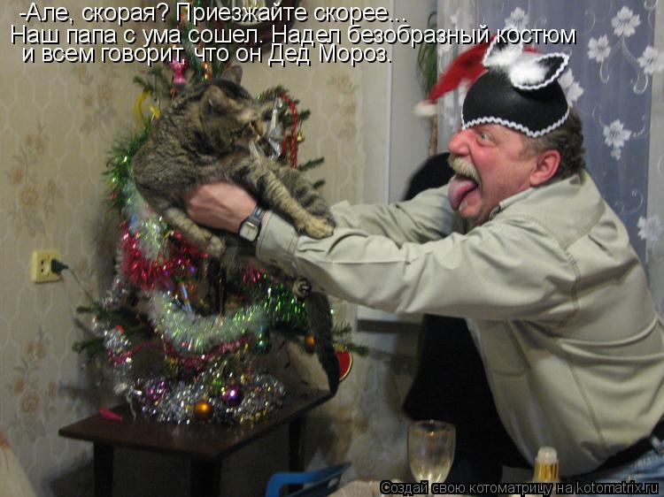 Котоматрица: -Але, скорая? Приезжайте скорее...  Наш папа с ума сошел. Надел безобразный костюм  и всем говорит, что он Дед Мороз.