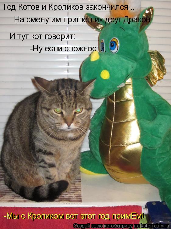 Котоматрица: Год Котов и Кроликов закончился... И тут кот говорит: -Ну если сложности, -Мы с Кроликом вот этот год примЕм! На смену им пришёл их друг Дракон.