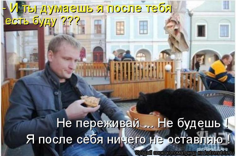 Котоматрица: - И ты думаешь я после тебя   есть буду ??? Не переживай ... Не будешь ! Я после себя ничего не оставляю !