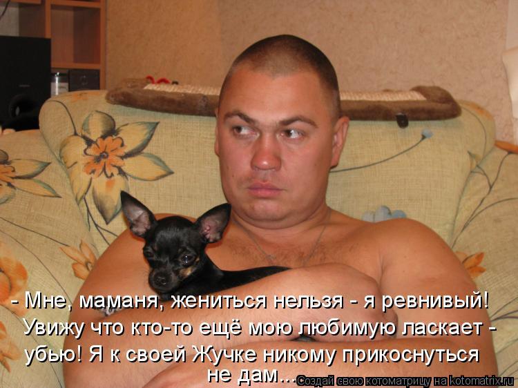 Котоматрица: - Мне, маманя, жениться нельзя - я ревнивый! Увижу что кто-то ещё мою любимую ласкает - убью! Я к своей Жучке никому прикоснуться  не дам...