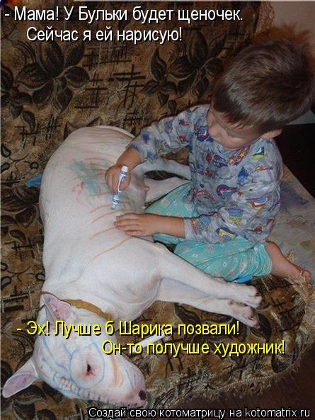 Котоматрица: - Мама! У Бульки будет щеночек. Сейчас я ей нарисую! - Эх! Лучше б Шарика позвали! Он-то получше художник!