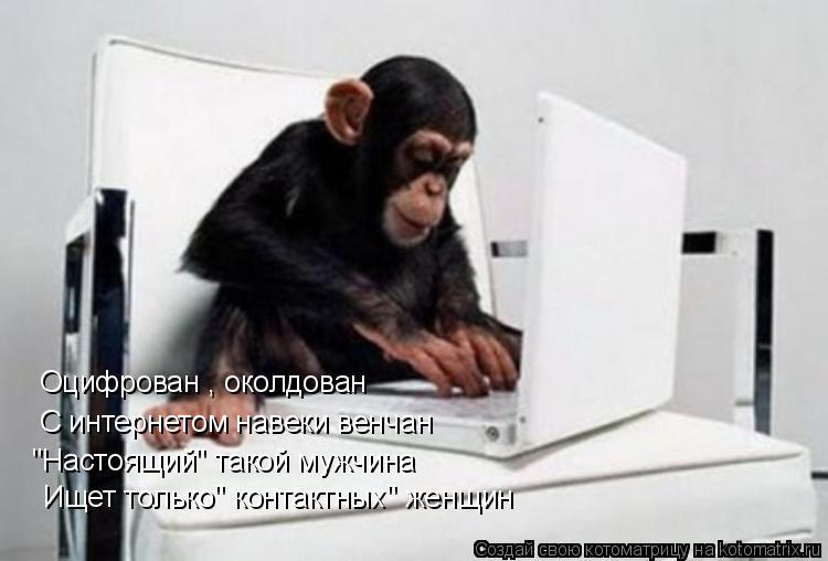 """Котоматрица: Оцифрован , околдован С интернетом навеки венчан """"Настоящий"""" такой мужчина Ищет только"""" контактных"""" женщин"""