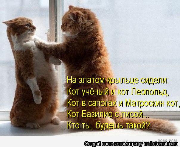 Котоматрица: Кот в сапогах и Матроскин кот, Кот Базилио с лисой... Кто ты, будешь такой? Кот учёный и кот Леопольд, На златом крыльце сидели: