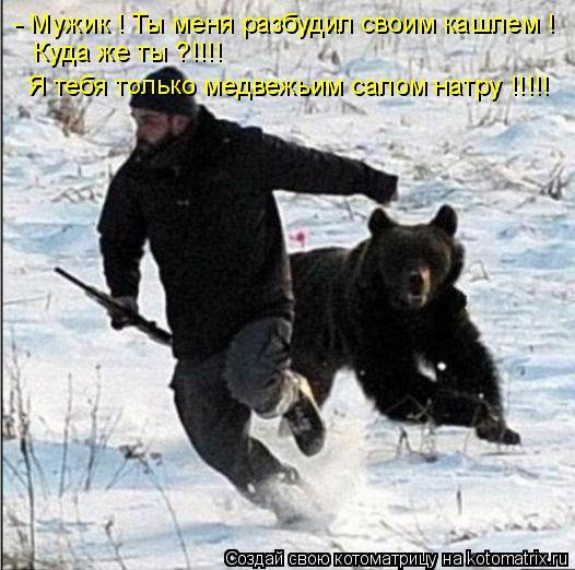 Котоматрица: - Мужик ! Ты меня разбудил своим кашлем ! Куда же ты ?!!!! Я тебя только медвежьим салом натру !!!!!