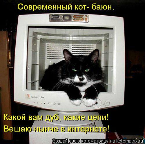 Котоматрица: Какой вам дуб, какие цепи! Вещаю нынче в интернете! Современный кот- баюн.